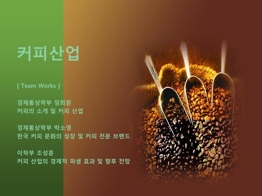 커피산업 [ Team Works ] 경제통상학부 정희원 커피의 소개 및 커피 산업 경제통상학부 박소영